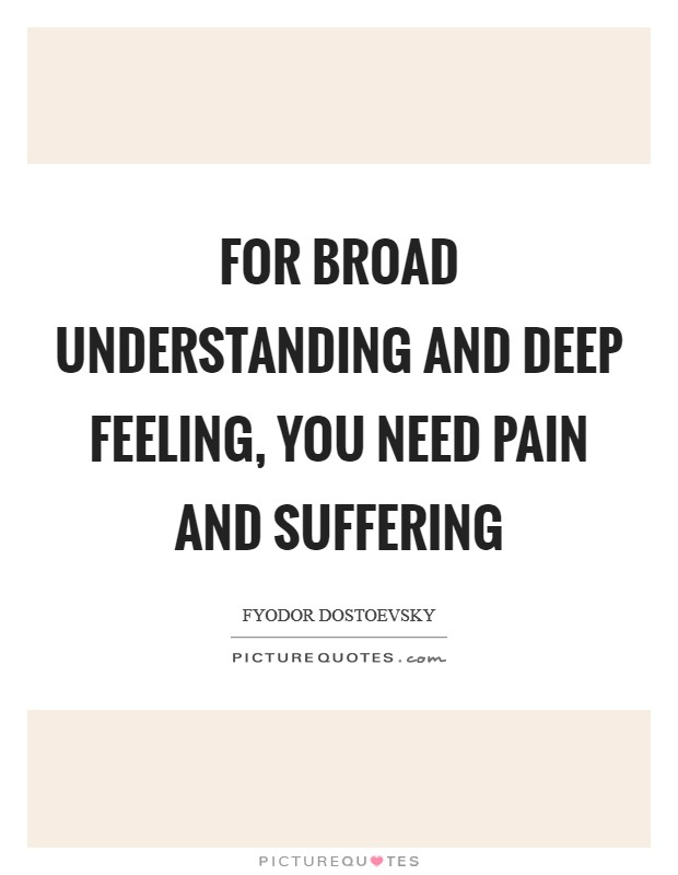 For broad understanding and deep feeling, you need pain and suffering Picture Quote #1