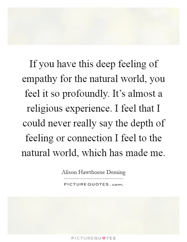 If you have this deep feeling of empathy for the natural world, you feel it so profoundly. It's almost a religious experience. I feel that I could never really say the depth of feeling or connection I feel to the natural world, which has made me Picture Quote #1