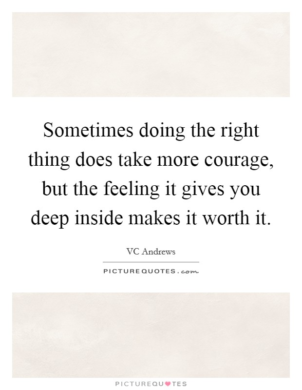 Sometimes doing the right thing does take more courage, but the feeling it gives you deep inside makes it worth it Picture Quote #1