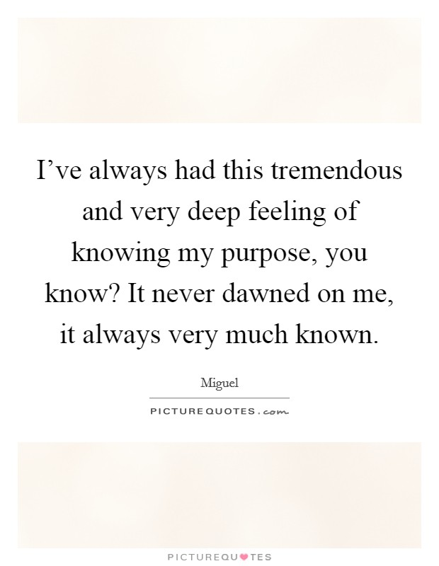 I've always had this tremendous and very deep feeling of knowing my purpose, you know? It never dawned on me, it always very much known Picture Quote #1