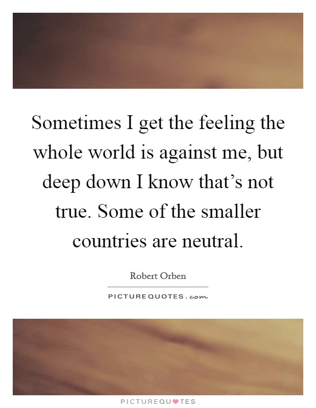 Sometimes I get the feeling the whole world is against me, but deep down I know that's not true. Some of the smaller countries are neutral Picture Quote #1