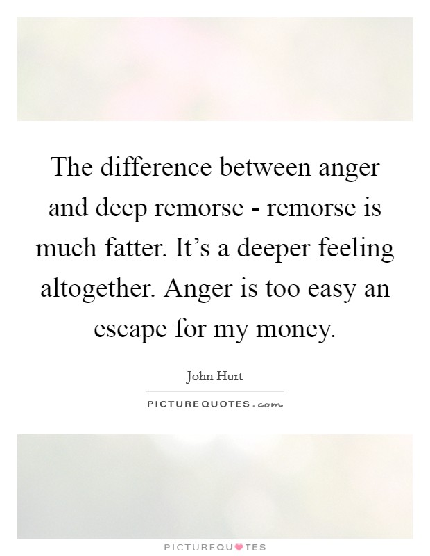 The difference between anger and deep remorse - remorse is much fatter. It's a deeper feeling altogether. Anger is too easy an escape for my money Picture Quote #1