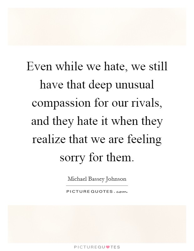 Even while we hate, we still have that deep unusual compassion for our rivals, and they hate it when they realize that we are feeling sorry for them Picture Quote #1