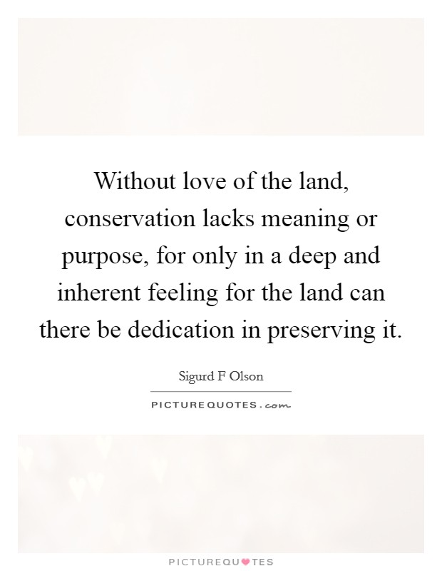 Without love of the land, conservation lacks meaning or purpose, for only in a deep and inherent feeling for the land can there be dedication in preserving it Picture Quote #1