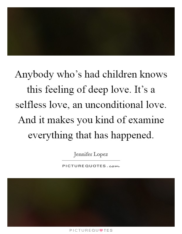 Anybody who's had children knows this feeling of deep love. It's a selfless love, an unconditional love. And it makes you kind of examine everything that has happened Picture Quote #1