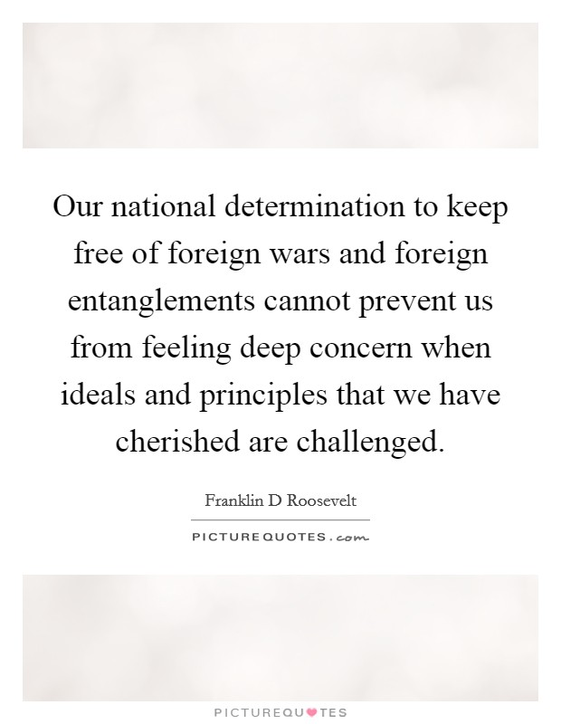 Our national determination to keep free of foreign wars and foreign entanglements cannot prevent us from feeling deep concern when ideals and principles that we have cherished are challenged Picture Quote #1