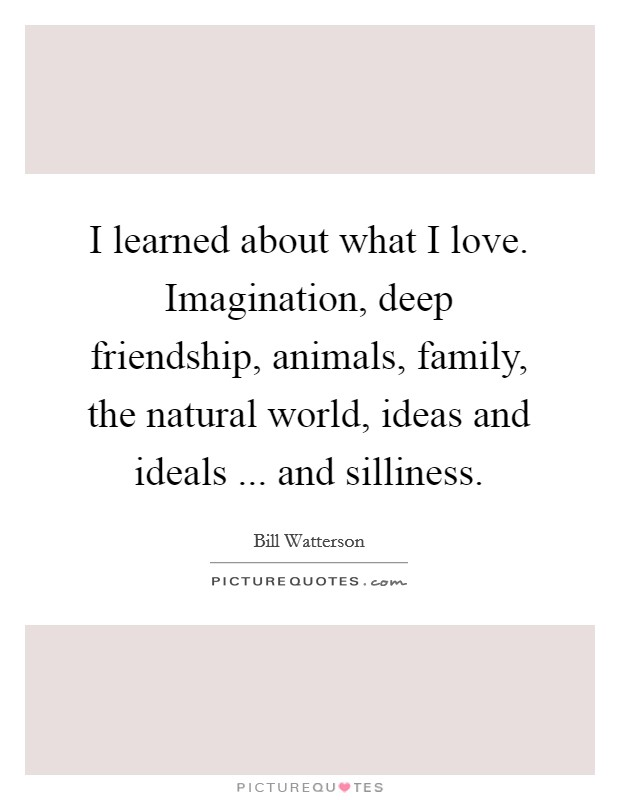 I learned about what I love. Imagination, deep friendship, animals, family, the natural world, ideas and ideals ... and silliness Picture Quote #1