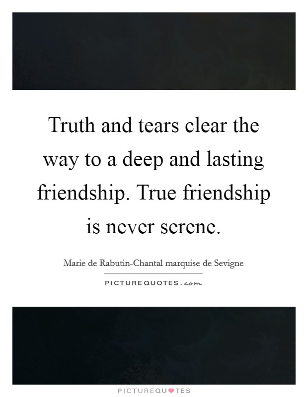 Truth and tears clear the way to a deep and lasting friendship. True friendship is never serene Picture Quote #1