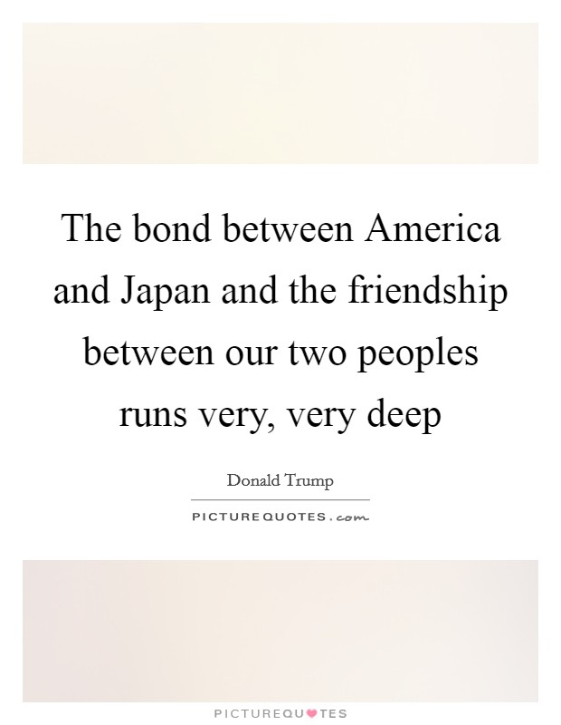 The bond between America and Japan and the friendship between our two peoples runs very, very deep Picture Quote #1