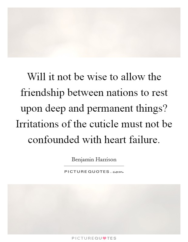 Will it not be wise to allow the friendship between nations to rest upon deep and permanent things? Irritations of the cuticle must not be confounded with heart failure Picture Quote #1
