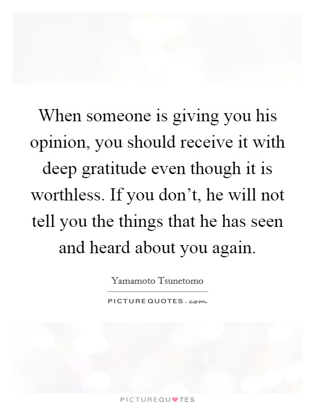 When someone is giving you his opinion, you should receive it with deep gratitude even though it is worthless. If you don't, he will not tell you the things that he has seen and heard about you again Picture Quote #1