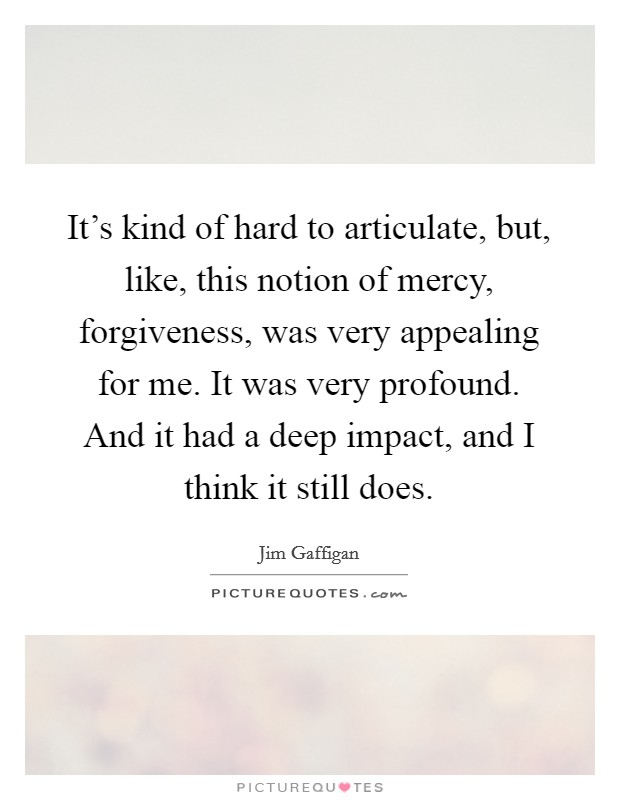 It's kind of hard to articulate, but, like, this notion of mercy, forgiveness, was very appealing for me. It was very profound. And it had a deep impact, and I think it still does Picture Quote #1
