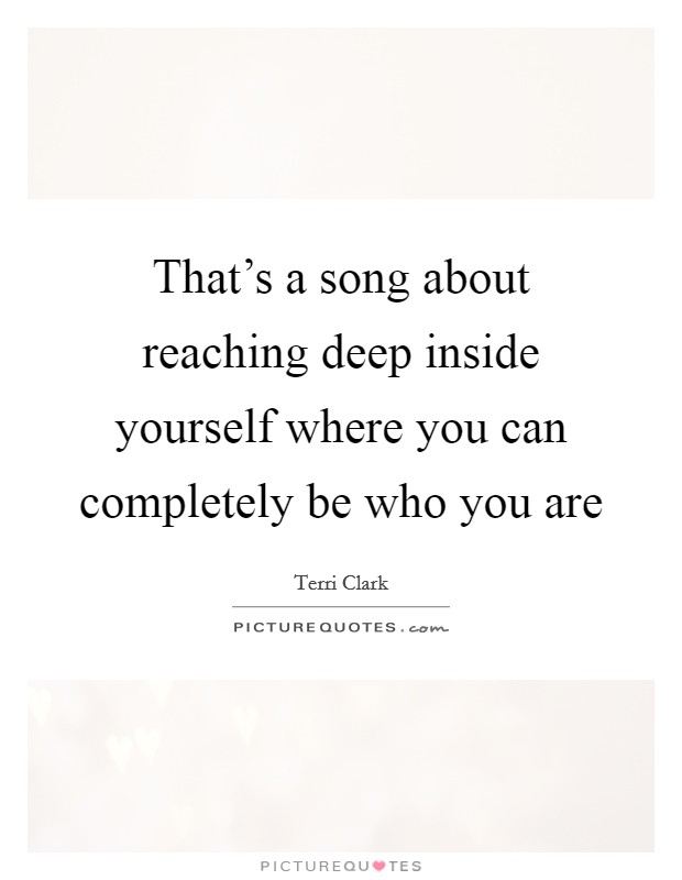 That's a song about reaching deep inside yourself where you can completely be who you are Picture Quote #1