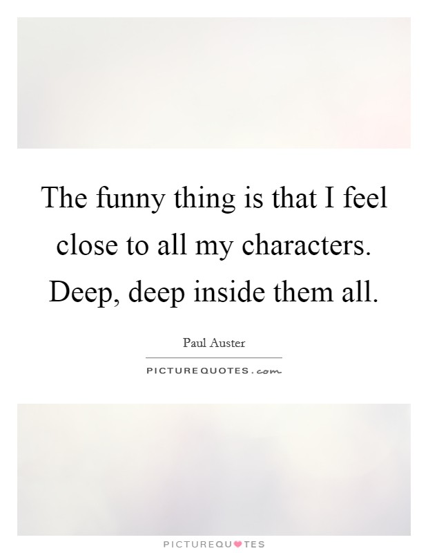 The funny thing is that I feel close to all my characters. Deep, deep inside them all Picture Quote #1