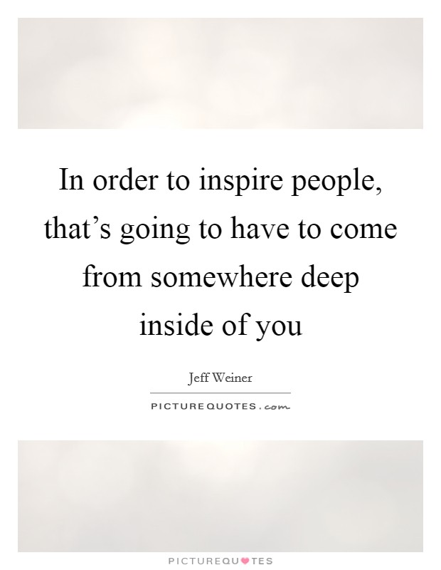 In order to inspire people, that's going to have to come from somewhere deep inside of you Picture Quote #1