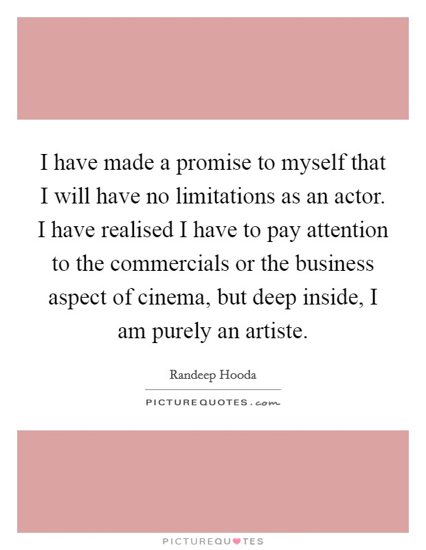 I have made a promise to myself that I will have no limitations as an actor. I have realised I have to pay attention to the commercials or the business aspect of cinema, but deep inside, I am purely an artiste. Picture Quote #1