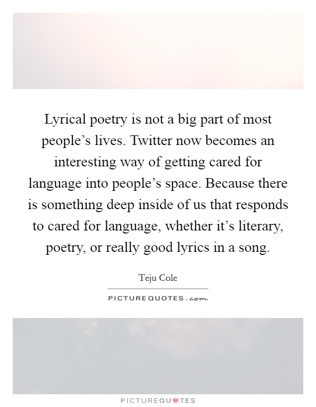 Lyrical poetry is not a big part of most people's lives. Twitter now becomes an interesting way of getting cared for language into people's space. Because there is something deep inside of us that responds to cared for language, whether it's literary, poetry, or really good lyrics in a song Picture Quote #1