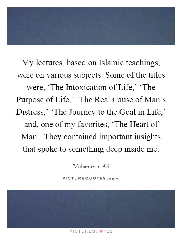 My lectures, based on Islamic teachings, were on various subjects. Some of the titles were, 'The Intoxication of Life,' 'The Purpose of Life,' 'The Real Cause of Man's Distress,' 'The Journey to the Goal in Life,' and, one of my favorites, 'The Heart of Man.' They contained important insights that spoke to something deep inside me Picture Quote #1