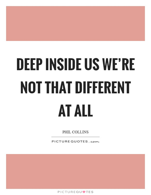 Deep inside us we're not that different at all Picture Quote #1