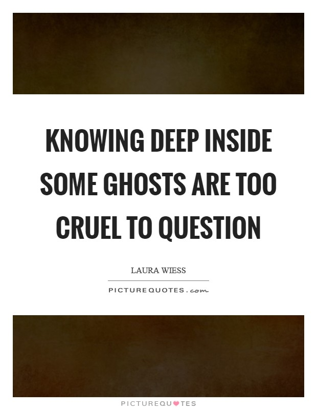 Knowing deep inside some ghosts are too cruel to question Picture Quote #1