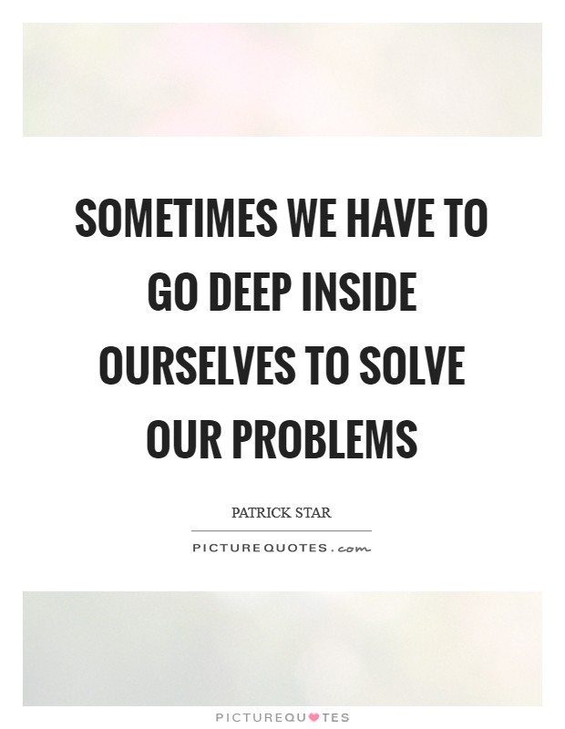 Sometimes we have to go deep inside ourselves to solve our problems Picture Quote #1