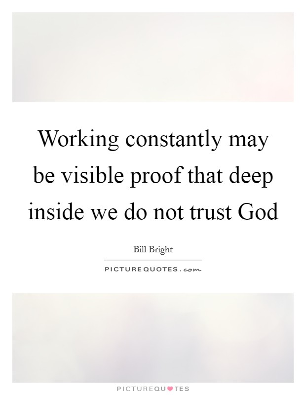 Working constantly may be visible proof that deep inside we do not trust God Picture Quote #1