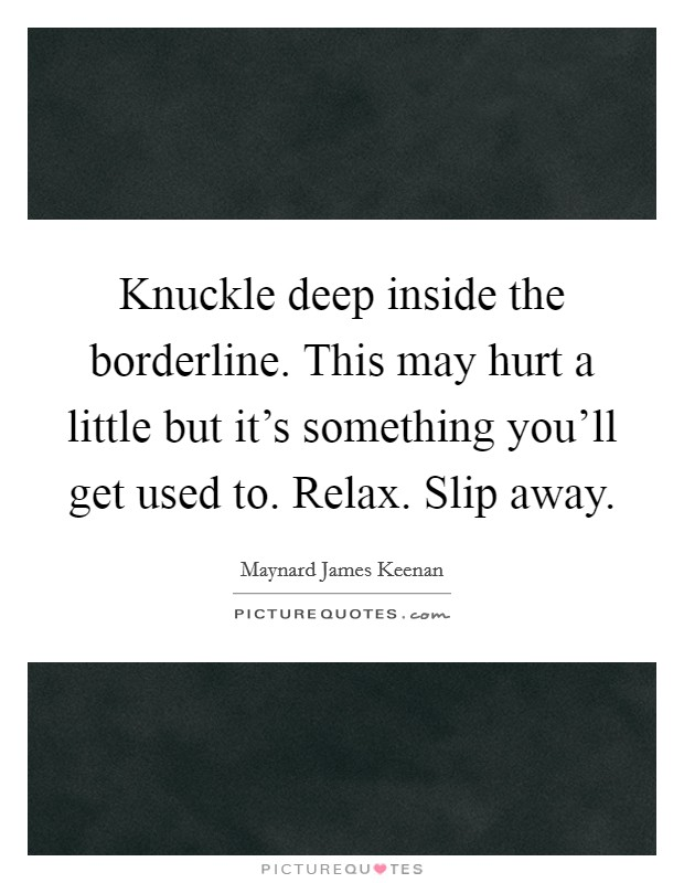 Knuckle deep inside the borderline. This may hurt a little but it's something you'll get used to. Relax. Slip away. Picture Quote #1