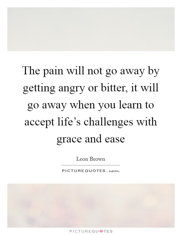 The pain will not go away by getting angry or bitter, it will go away when you learn to accept life's challenges with grace and ease Picture Quote #1