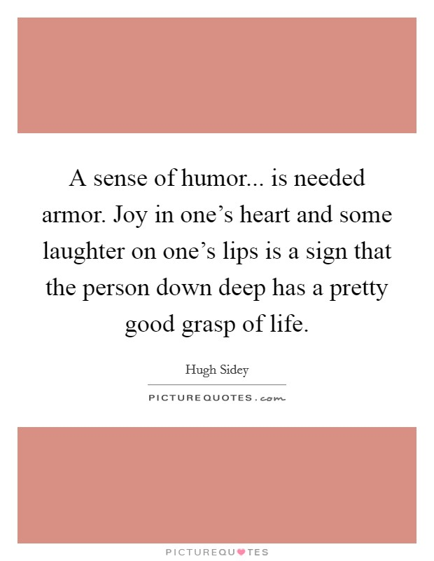 A sense of humor... is needed armor. Joy in one's heart and some laughter on one's lips is a sign that the person down deep has a pretty good grasp of life Picture Quote #1