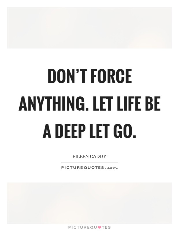 Don't force anything. Let life be a deep let go Picture Quote #1