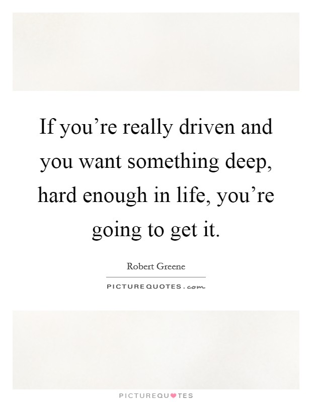 If you're really driven and you want something deep, hard enough in life, you're going to get it Picture Quote #1