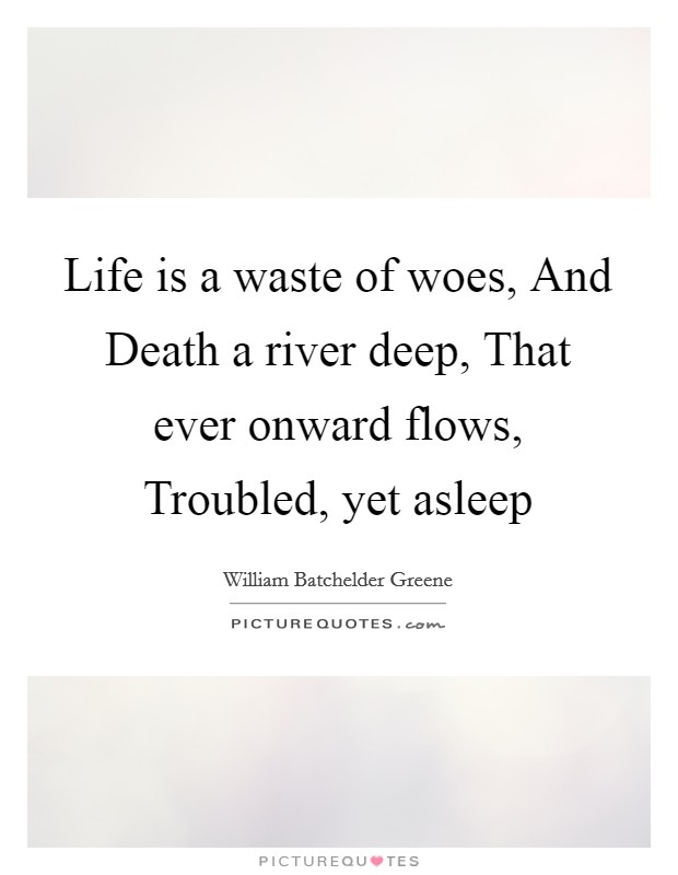 Life is a waste of woes, And Death a river deep, That ever onward flows, Troubled, yet asleep Picture Quote #1