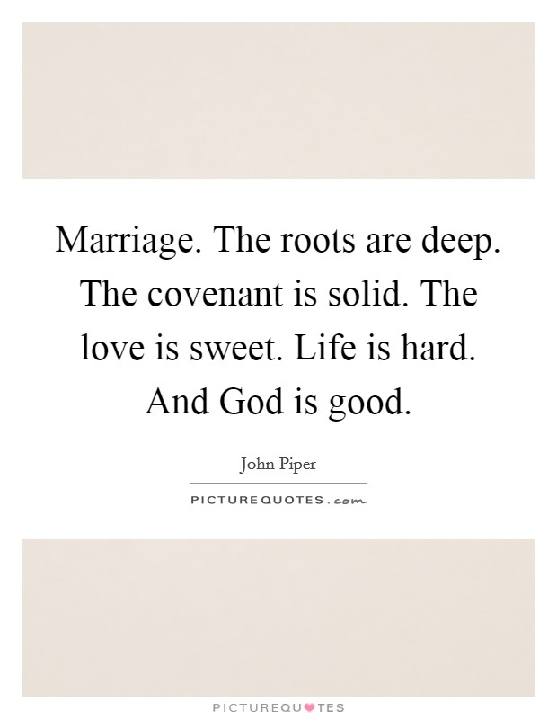 Marriage. The roots are deep. The covenant is solid. The love is sweet. Life is hard. And God is good Picture Quote #1