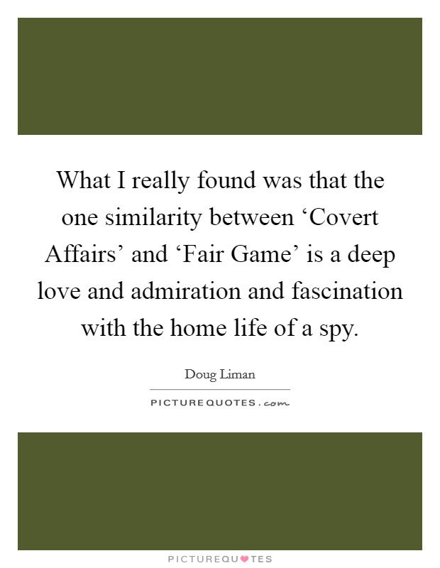 What I really found was that the one similarity between 'Covert Affairs' and 'Fair Game' is a deep love and admiration and fascination with the home life of a spy Picture Quote #1