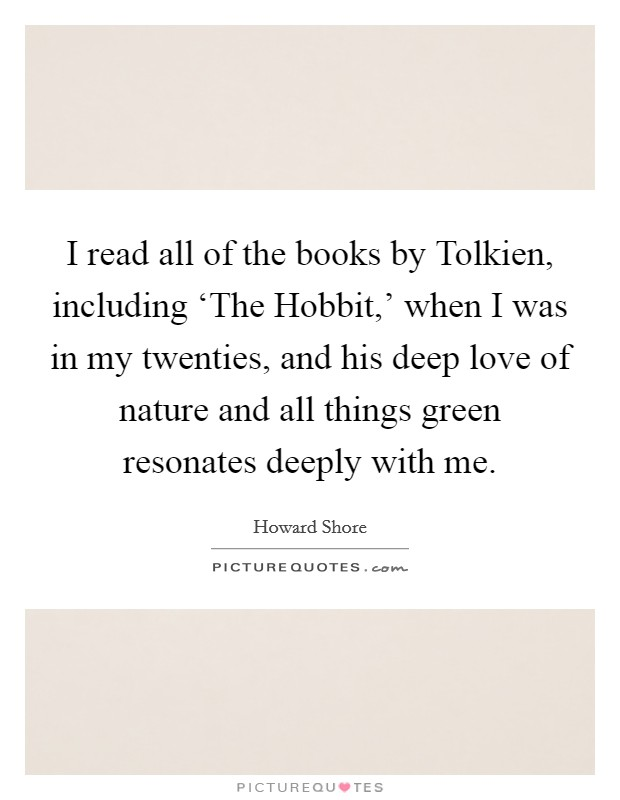 I read all of the books by Tolkien, including 'The Hobbit,' when I was in my twenties, and his deep love of nature and all things green resonates deeply with me Picture Quote #1