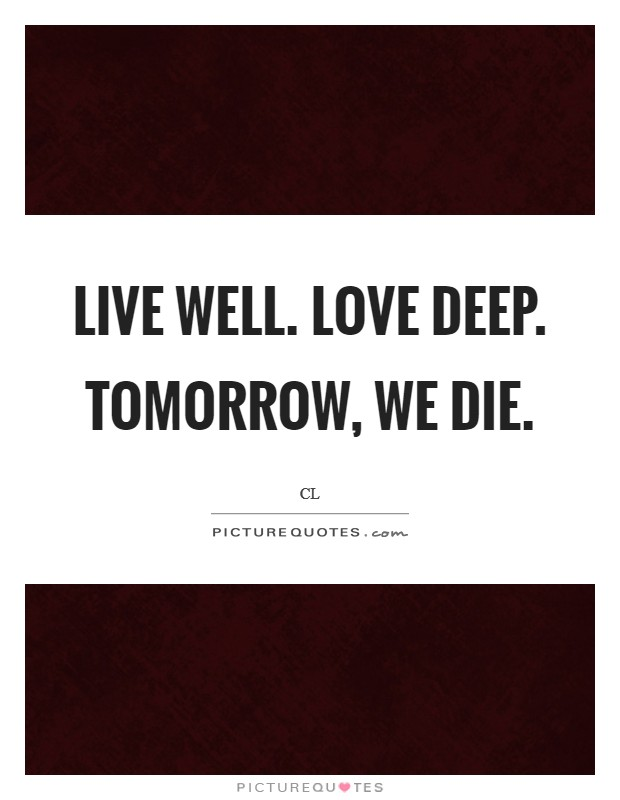 Live well. Love deep. Tomorrow, we die. Picture Quote #1