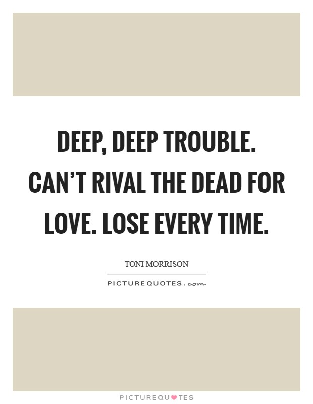 Deep, deep trouble. Can't rival the dead for love. Lose every time Picture Quote #1