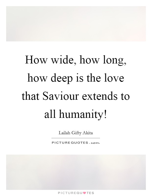 How wide, how long, how deep is the love that Saviour extends to all humanity! Picture Quote #1