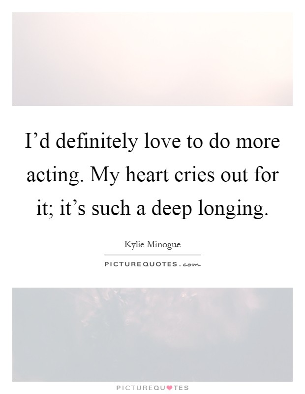 I'd definitely love to do more acting. My heart cries out for it; it's such a deep longing Picture Quote #1