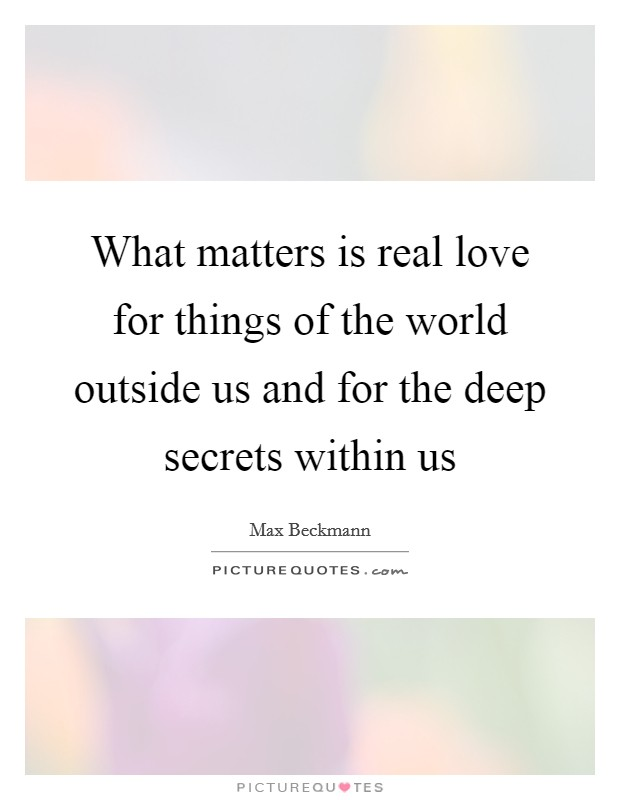 What matters is real love for things of the world outside us and for the deep secrets within us Picture Quote #1