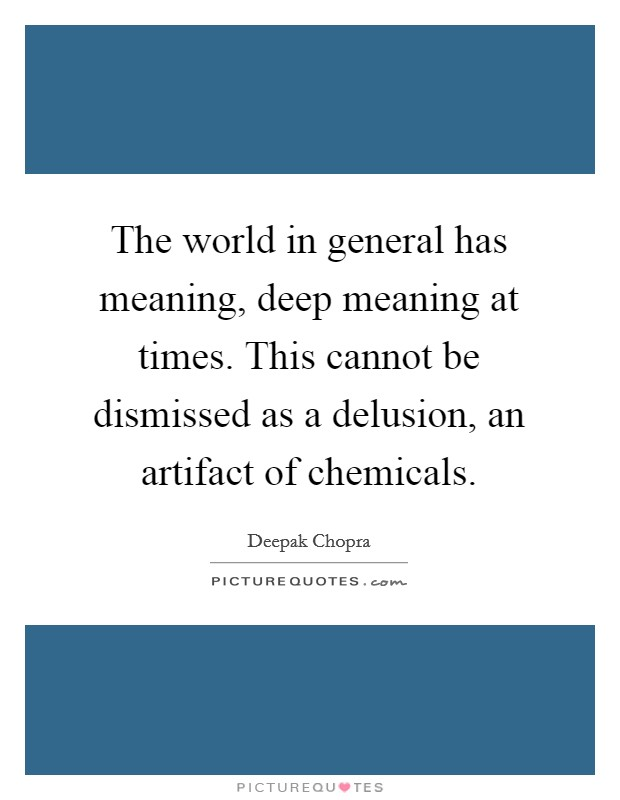 The world in general has meaning, deep meaning at times. This cannot be dismissed as a delusion, an artifact of chemicals Picture Quote #1