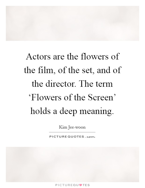 Actors are the flowers of the film, of the set, and of the director. The term 'Flowers of the Screen' holds a deep meaning Picture Quote #1