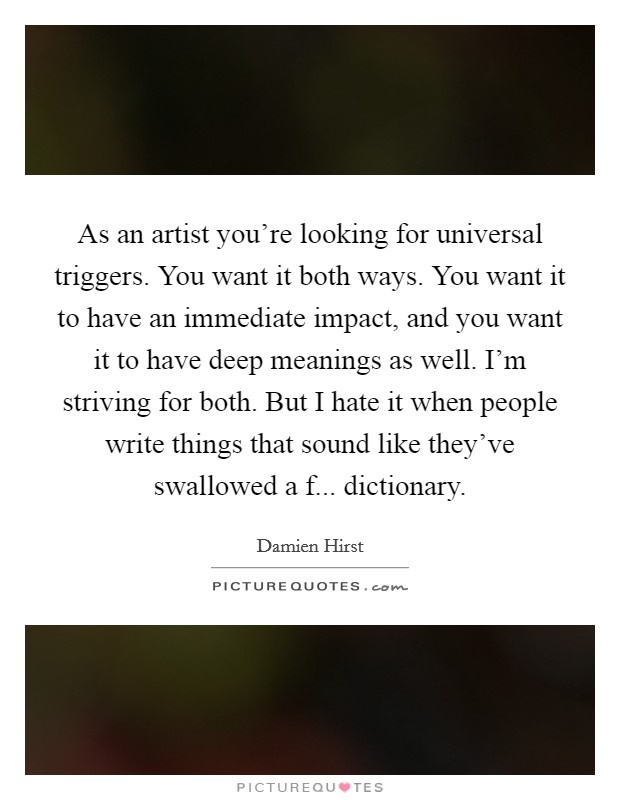 As an artist you're looking for universal triggers. You want it both ways. You want it to have an immediate impact, and you want it to have deep meanings as well. I'm striving for both. But I hate it when people write things that sound like they've swallowed a f... dictionary Picture Quote #1