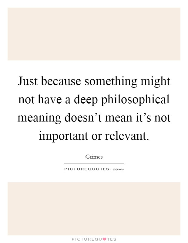 Just because something might not have a deep philosophical meaning doesn't mean it's not important or relevant Picture Quote #1