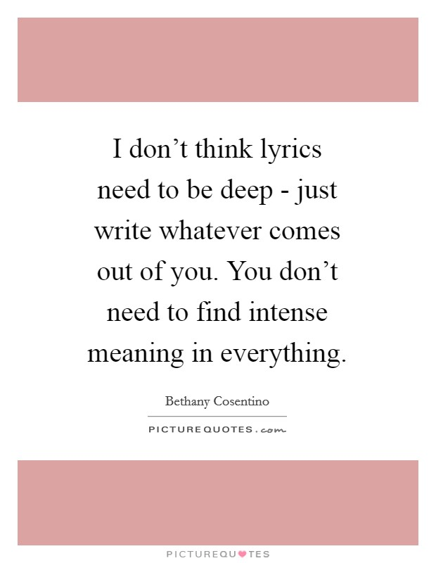 I don't think lyrics need to be deep - just write whatever comes out of you. You don't need to find intense meaning in everything Picture Quote #1