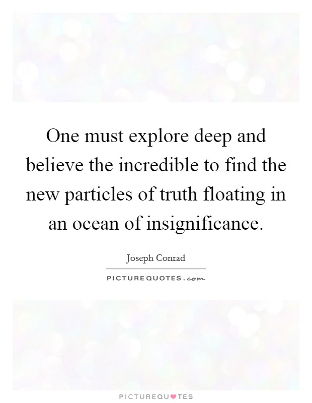 One must explore deep and believe the incredible to find the new particles of truth floating in an ocean of insignificance Picture Quote #1