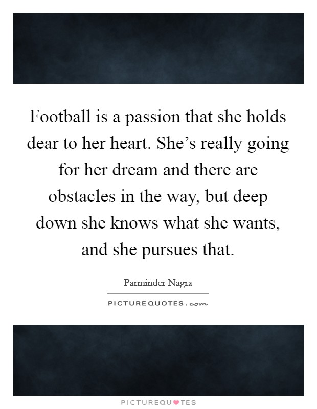 Football is a passion that she holds dear to her heart. She's really going for her dream and there are obstacles in the way, but deep down she knows what she wants, and she pursues that. Picture Quote #1