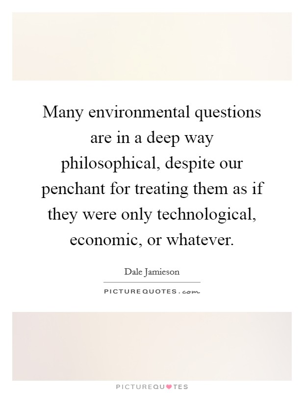 Many environmental questions are in a deep way philosophical, despite our penchant for treating them as if they were only technological, economic, or whatever Picture Quote #1