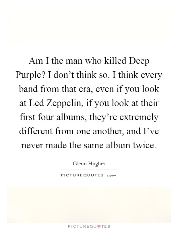 Am I the man who killed Deep Purple? I don't think so. I think every band from that era, even if you look at Led Zeppelin, if you look at their first four albums, they're extremely different from one another, and I've never made the same album twice Picture Quote #1