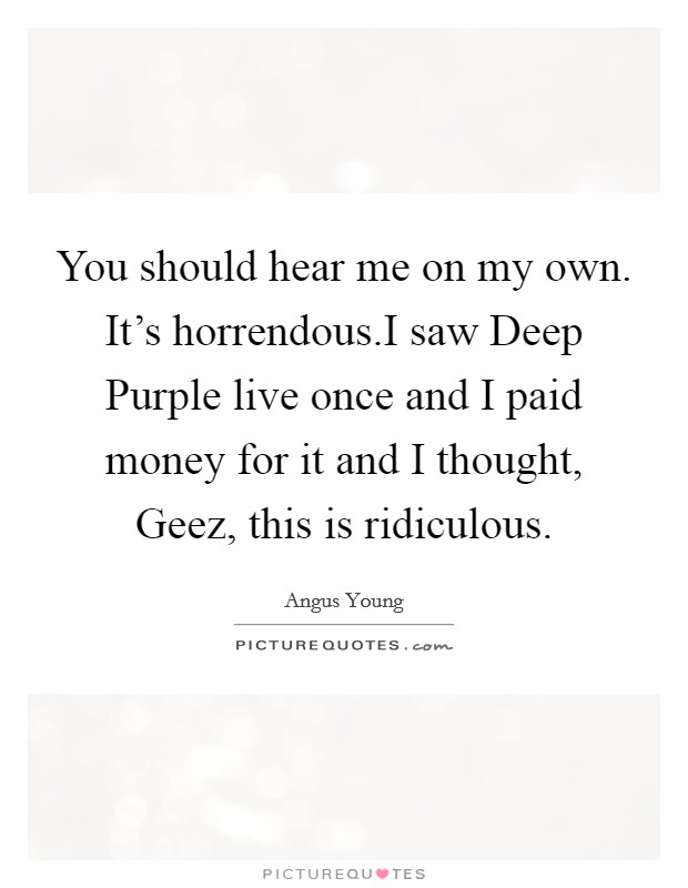 You should hear me on my own. It's horrendous.I saw Deep Purple live once and I paid money for it and I thought, Geez, this is ridiculous Picture Quote #1